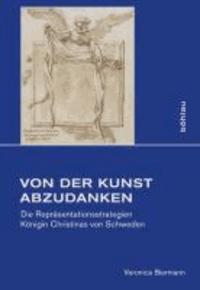 Von der Kunst abzudanken - Die Repräsentationsstrategien Königin Christinas von Schweden.