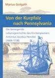 Von der Kurpfalz nach Pennsylvania - Die bewegende Lebensgeschichte des Kirchenpioniers Antonius Jacobus Henckel (1668-1728).