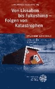 Von Lissabon bis Fukushima - Folgen von Katastrophen - Sammelband der Vorträge des Studium Generale der Ruprecht-Karls-Universität Heidelberg im Wintersemester 2011/2012.