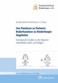 Von Pionieren zu Partnern:  Bedarfsanalyse zu Kinderhospiz-Angeboten - Exemplarische Studien zu den Regionen Ostwestfalen, Berlin und Stuttgart.