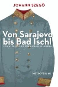 Von Sarajevo bis Bad Ischl - Vom Attentat bis zur Kriegserklärung.