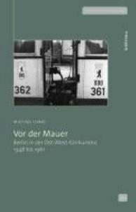 Vor der Mauer - Berlin in der Ost-West-Konkurrenz 1948 bis 1961.