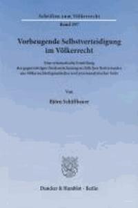 Vorbeugende Selbstverteidigung im Völkerrecht - Eine systematische Ermittlung des gegenwärtigen friedenssicherungsrechtlichen Besitzstandes aus völkerrechtsdogmatischer und praxisanalytischer Sicht.