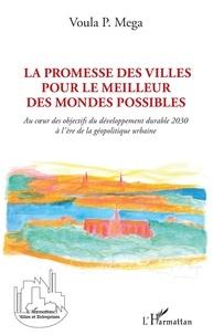 Voula P. Mega - La promesse des villes pour le meilleur des mondes possibles - Au coeur des objectifs du développement durable 2030 à l'ère de la géopolitique urbaine.