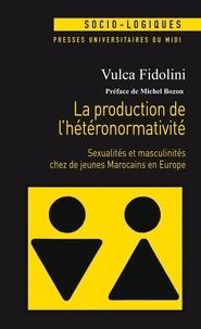 Vulca Fidolini - La production de l'hétéronormativité - Sexualités et masculinités chez de jeunes Marocains en Europe.