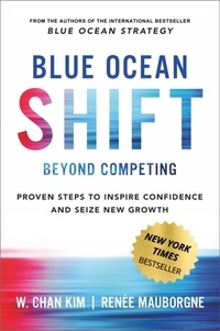 W. Chan Kim et Renée Mauborgne - Blue Ocean Shift - Beyond Competing - Proven Steps to Inspire Confidence and Seize New Growth.