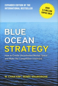 W. Chan Kim et Renée Mauborgne - Blue Ocean Strategy - How to Create Uncontested Market Space and Make the Competition Irrelevant.