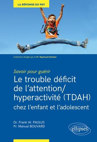 Le trouble déficit de l'attention/hyperactivité (TDAH) chez l'enfant et l'adolescent. Savoir pour guérir