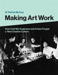 W. Patrick McCray - Making Art Work - How Cold War Engineers and Artists Forged a New Creative Culture.