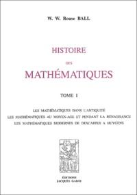 W-W Rouse Ball - Histoire des mathématiques - 2 volumes : Tome 1, les mathématiques dans l'antiquité, les mathématiques au moyen age et pendant la renaissance, les mathématiques modernes de Descartes à Huygens ; Tome 2 : les mathématiques depuis Newton jusqu'à nos jours.