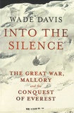Wade Davis - Into the Silence - The Great War, Mallory and the Conquest of Everest.