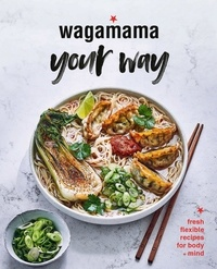 Wagamama Your Way - Fresh Flexible Recipes for Body + Mind.