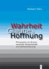 Wahrheit, Glaube und Hoffnung  - Philosophie als Brücke zwischen Wissenschaft und Weltanschauung.