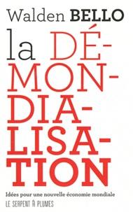 Walden Bello - La démondialisation - Idées pour une nouvelle économie mondiale.