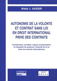 Walid J. Kassir - Autonomie de la volonté et contrat sans loi en droit international privé des contrats - Consécration mondiale, risques d'exacerbation et nécessité de préserver l'autorité de la loi dans les contrats internationaux.