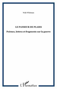 Walt Whitman - Le panseur de plaies - Poèmes, lettres et fragments sur la guerre.