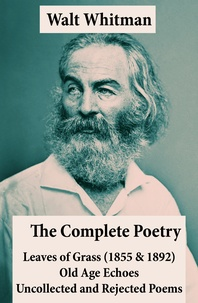 Walt Whitman - The Complete Poetry of Walt Whitman: Leaves of Grass (1855 & 1892) + Old Age Echoes + Uncollected and Rejected Poems.