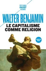 Walter Benjamin - Le capitalisme comme religion - Et autres critiques de l'économie suivis de Le caractère fétiche de la marchandise et son secret.