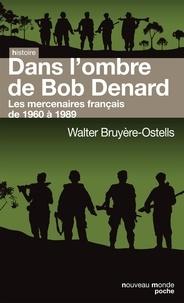 Walter Bruyère-Ostells - Dans l'ombre de Bob Denard - Les mercenaires français de 1960 à 1989.