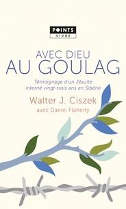 Walter Ciszek - Avec Dieu au goulag - Témoignage d'un jésuite interné vingt-trois ans en Sibérie.