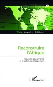 Walter Gérard Amedzro St-Hilaire - Reconstruire l'Afrique - Nouvelle gouvernance et projet de développement.