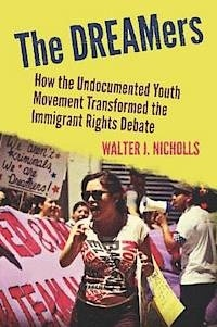 Walter J. Nicholls - The Dreamers - How the Undocumented Youth Movement Transformed the Immigrant Debate.