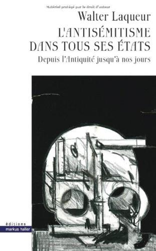 Walter Laqueur - L'antisémitisme dans tous ses états - Depuis l'Antiquité jusqu'à nos jours.