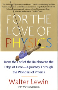 Walter Lewin et Warren Goldstein - For the Love of Physics - From the End of the Rainbow to the Edge of Time – A Journey Through the Wonders of Physics.