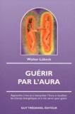 Walter Lübeck - Guérir par l'Aura - Apprendre à lire et à interpréter l'Aura, à visualiser les champs énergétiques et à s'en servir pour guérir.