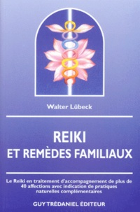 Walter Lübeck - Reiki & remèdes familiaux - Le Reiki en traitement d'accompagnement de plus de 40 affections avec indication de pratiques naturelles complémentaires.