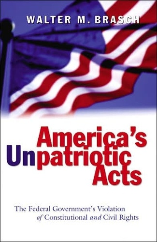 Walter m. Brasch - America's Unpatriotic Acts - The Federal Government's Violation of Constitutional and Civil Rights.