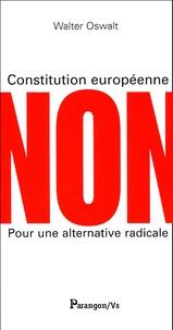 Walter Oswalt - Constitution européenne Non - Pour une alternative radicale.