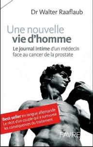 Walter Raaflaub - Une nouvelle vie d'homme - Le journal intime d'un médecin face au cancer de la prostate.