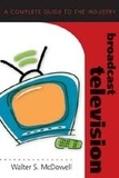 Walter s. Mcdowell - Broadcast Television - A Complete Guide to the Industry.