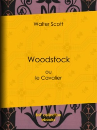 Walter Scott et Auguste-Jean-Baptiste Defauconpret - Woodstock - ou le Cavalier.
