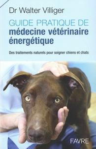 Walter Villiger - Guide pratique de médecine vétérinaire énergétique - Des traitements naturels pour soigner chiens et chats.