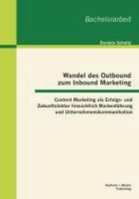 Wandel des Outbound zum Inbound Marketing: Content Marketing als Erfolgs- und Zukunftsfaktor hinsichtlich Markenführung und Unternehmenskommunikation.