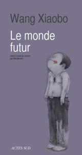 Wang Xiaobo - Le monde futur.