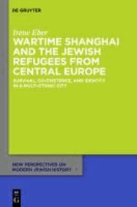 Wartime Shanghai and the Jewish Refugees from Central Europe - Survival, Co-Existence, and Identity in a Multi-Ethnic City.