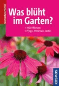 Was blüht im Garten? - 1000 Pflanzen, Pflege, Merkmale, Sorten.