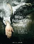 Was Fotografen bewegt - 50 Fotografen, ihre Bilder, ihre Geschichte.