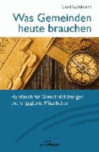 Was Gemeinden heute brauchen - Handbuch für Gemeindeleitungen und engagierte Mitarbeiter.