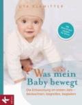 Was mein Baby bewegt - Die Entwicklung im ersten Jahr - beobachten, begreifen, begleiten.