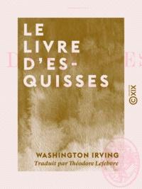 Washington Irving et Théodore Lefebvre - Le Livre d'esquisses.