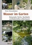 Wasser im Garten - Naturnahe Teiche, Bachläufe und Badestellen selbst bauen.