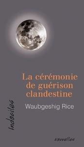 Waubgeshig Rice - La cérémonie de guérison clandestine.