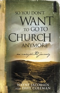 Wayne Jacobsen et Dave Coleman - So You Don't Want to Go to Church Anymore - An Unexpected Journey.