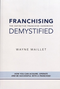 Wayne Maillet - Franchising Demystified - The Definitive Franchise Handbook.
