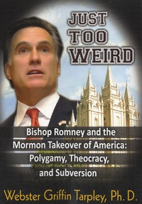 Webster Griffin Tarpley - Just Too Weird - Bishop Romney and the Mormon Takeover of America : Polygamy, Theocracy, and Subversion.