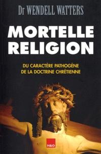 Wendell Watters - Mortelle religion - Du caractère pathogène de la doctrine chrétienne.